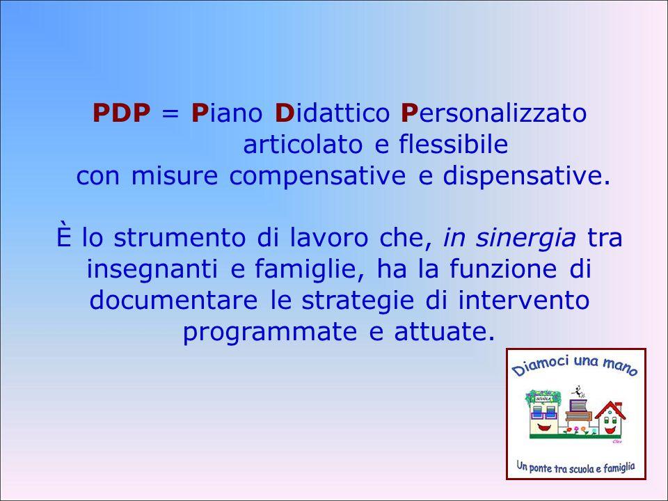 PDP = Piano Didattico Personalizzato articolato e flessibile con misure compensative e dispensative. È lo strumento di lavoro che, in sinergia tra ins