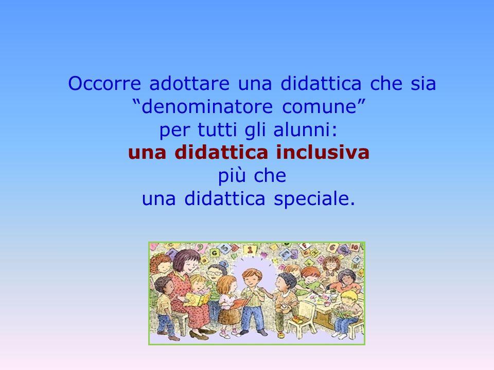 Occorre adottare una didattica che sia denominatore comune per tutti gli alunni: una didattica inclusiva più che una didattica speciale.