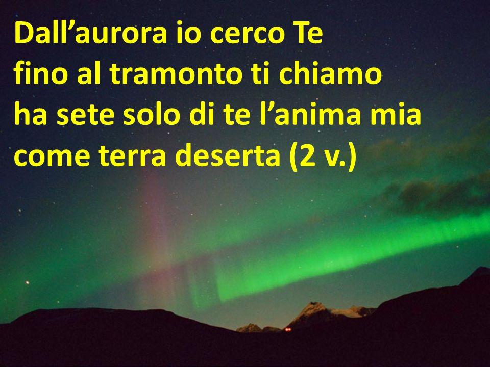 Dallaurora io cerco Te fino al tramonto ti chiamo ha sete solo di te lanima mia come terra deserta (2 v.)