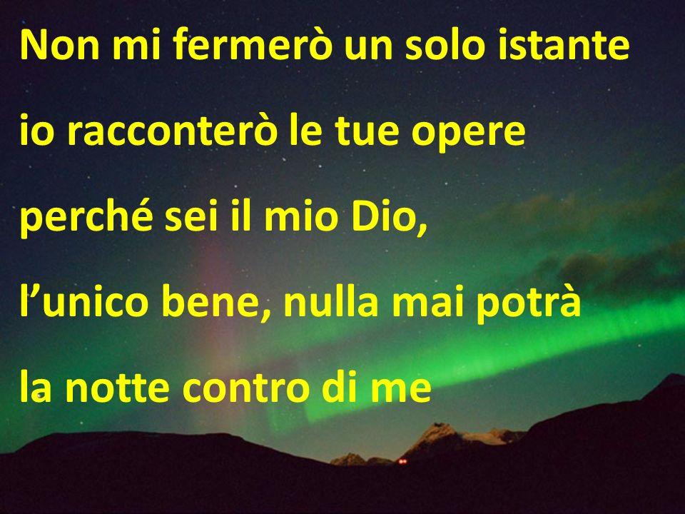 Non mi fermerò un solo istante io racconterò le tue opere perché sei il mio Dio, lunico bene, nulla mai potrà la notte contro di me