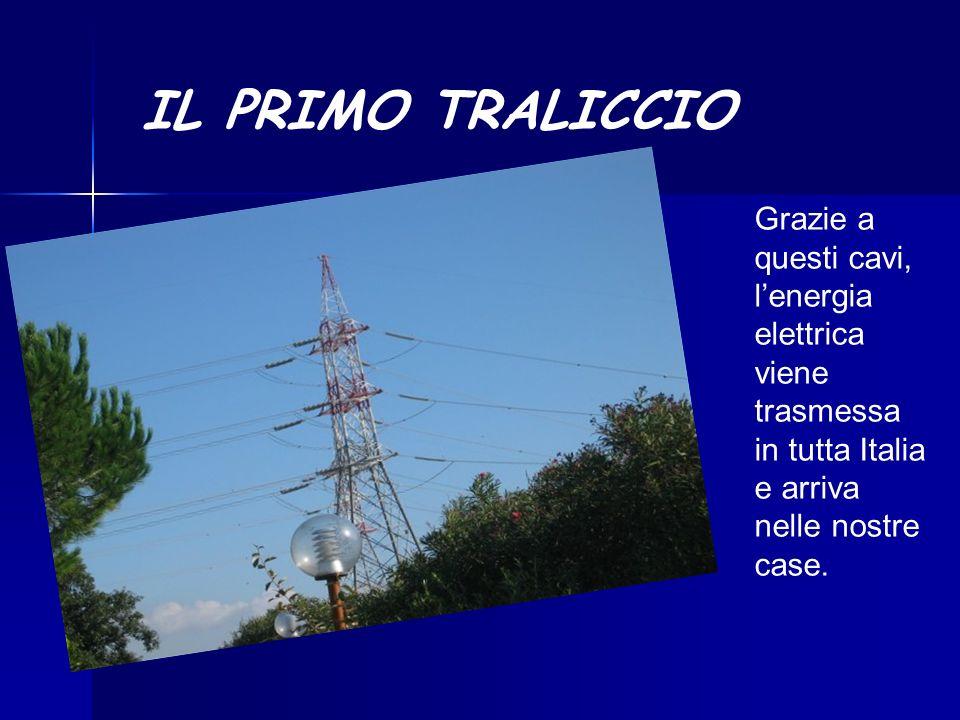 IL PRIMO TRALICCIO Grazie a questi cavi, lenergia elettrica viene trasmessa in tutta Italia e arriva nelle nostre case.