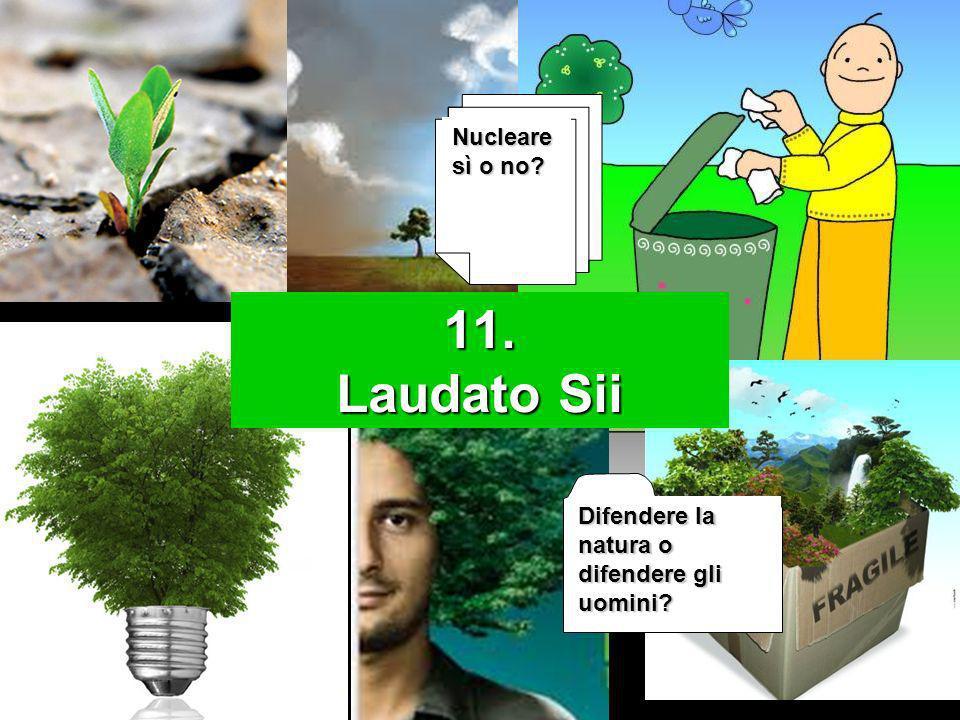11. Laudato Sii Difendere la natura o difendere gli uomini? Nucleare sì o no?