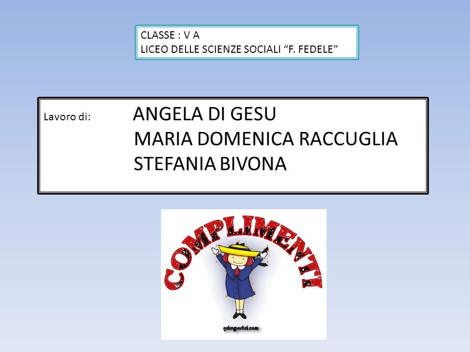 Lavoro di: ANGELA DI GESU MARIA DOMENICA RACCUGLIA STEFANIA BIVONA CLASSE : V A LICEO DELLE SCIENZE SOCIALI F. FEDELE