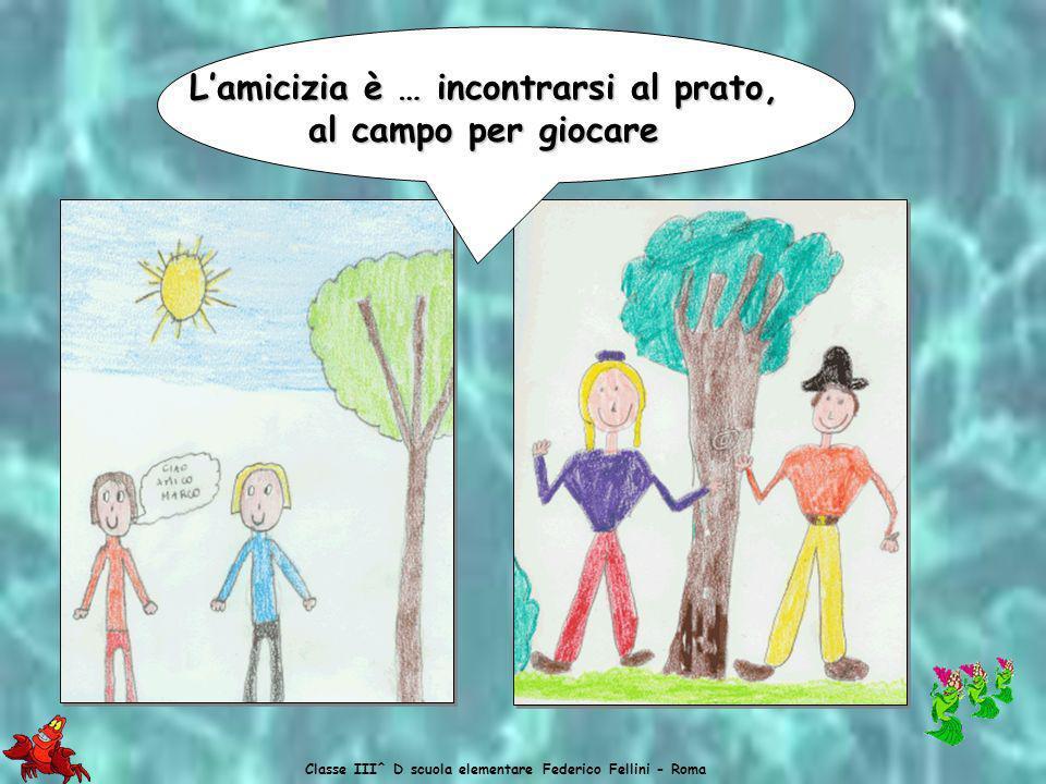 Classe III^ D scuola elementare Federico Fellini - Roma Lamicizia è … Lamicizia è … giocare insieme