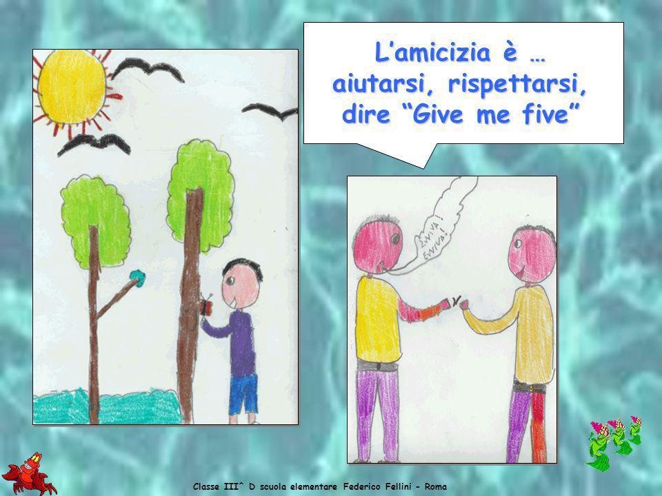 Classe III^ D scuola elementare Federico Fellini - Roma Lamicizia è … Lamicizia è … rispettare la natura
