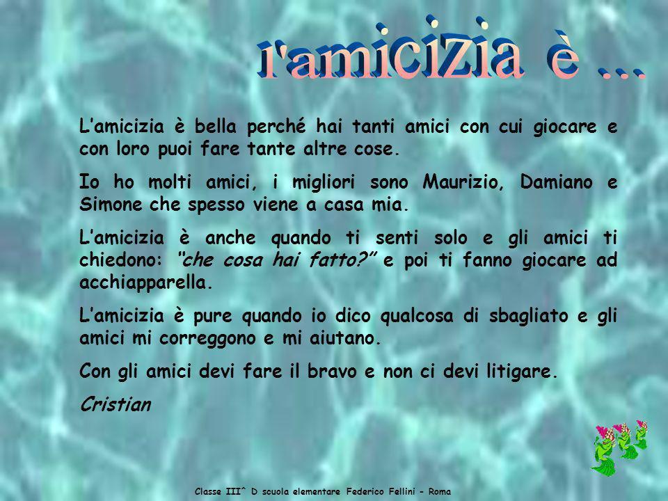 Classe III^ D scuola elementare Federico Fellini - Roma Essere amici significa stare insieme, divertirsi e giocare.