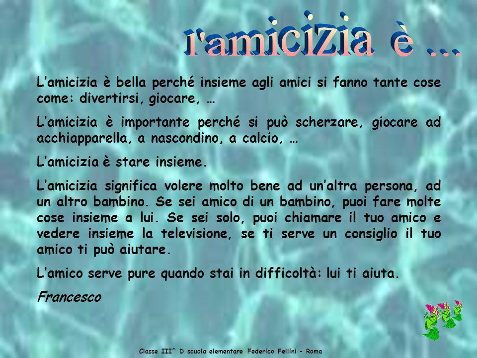 Classe III^ D scuola elementare Federico Fellini - Roma Lamicizia è bella perché insieme agli amici si fanno tante cose come: divertirsi, giocare, … Lamicizia è importante perché si può scherzare, giocare ad acchiapparella, a nascondino, a calcio, … Lamicizia è stare insieme.