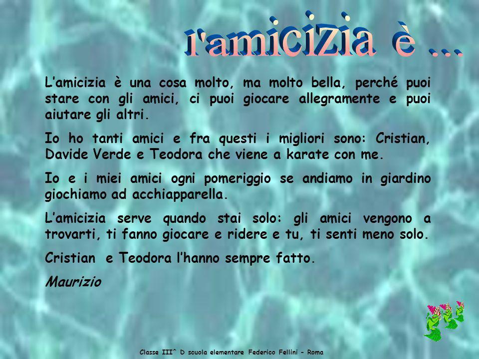 Classe III^ D scuola elementare Federico Fellini - Roma Lamicizia è una cosa molto, ma molto bella, perché puoi stare con gli amici, ci puoi giocare allegramente e puoi aiutare gli altri.