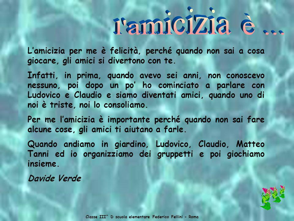 Classe III^ D scuola elementare Federico Fellini - Roma Lamicizia per me è felicità, perché quando non sai a cosa giocare, gli amici si divertono con te.