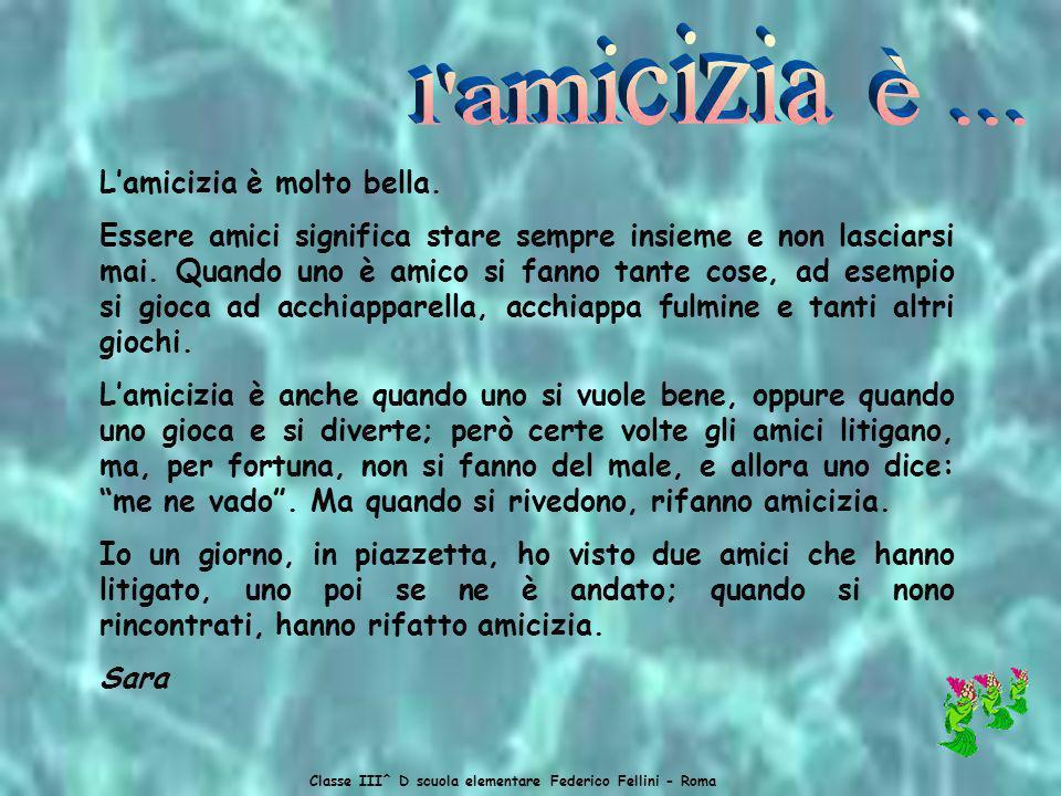 Classe III^ D scuola elementare Federico Fellini - Roma Lamicizia per me è felicità, perché quando non sai a cosa giocare, gli amici si divertono con