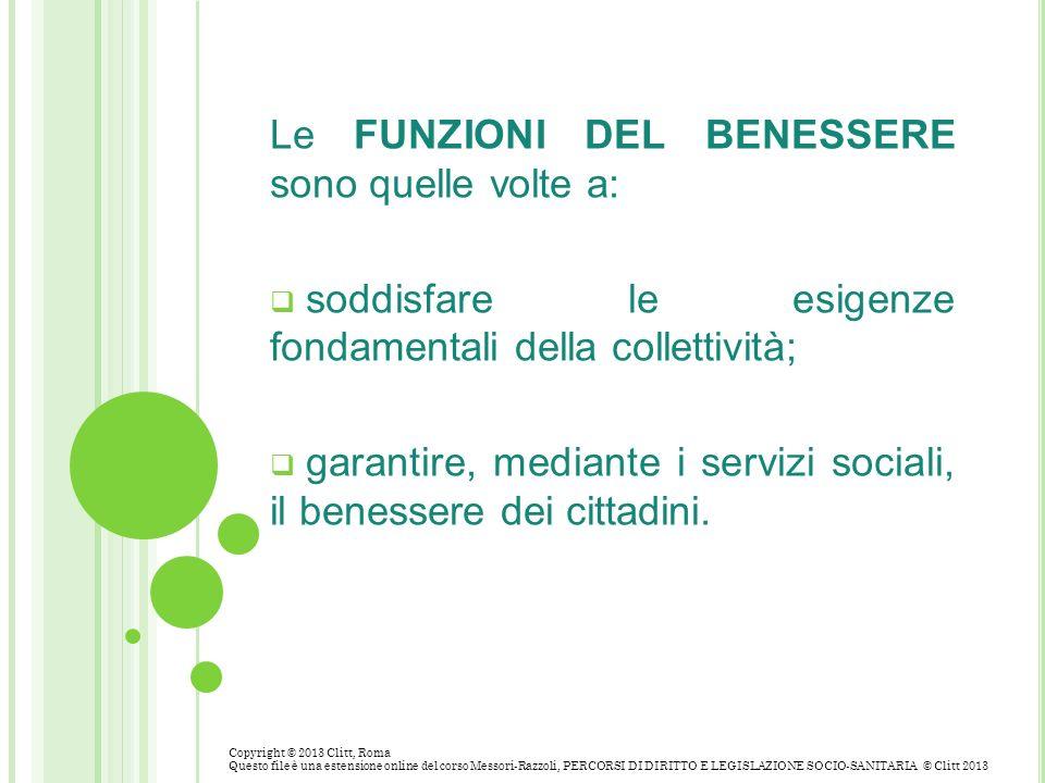 Le FUNZIONI DEL BENESSERE sono quelle volte a: soddisfare le esigenze fondamentali della collettività; garantire, mediante i servizi sociali, il benes