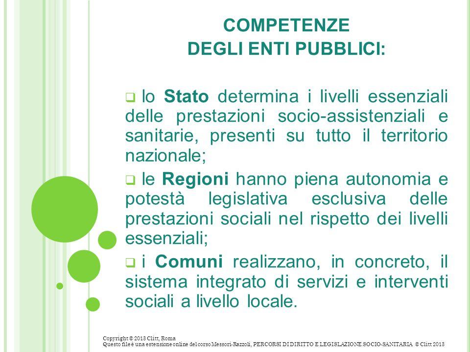 COMPETENZE DEGLI ENTI PUBBLICI: lo Stato determina i livelli essenziali delle prestazioni socio-assistenziali e sanitarie, presenti su tutto il territ