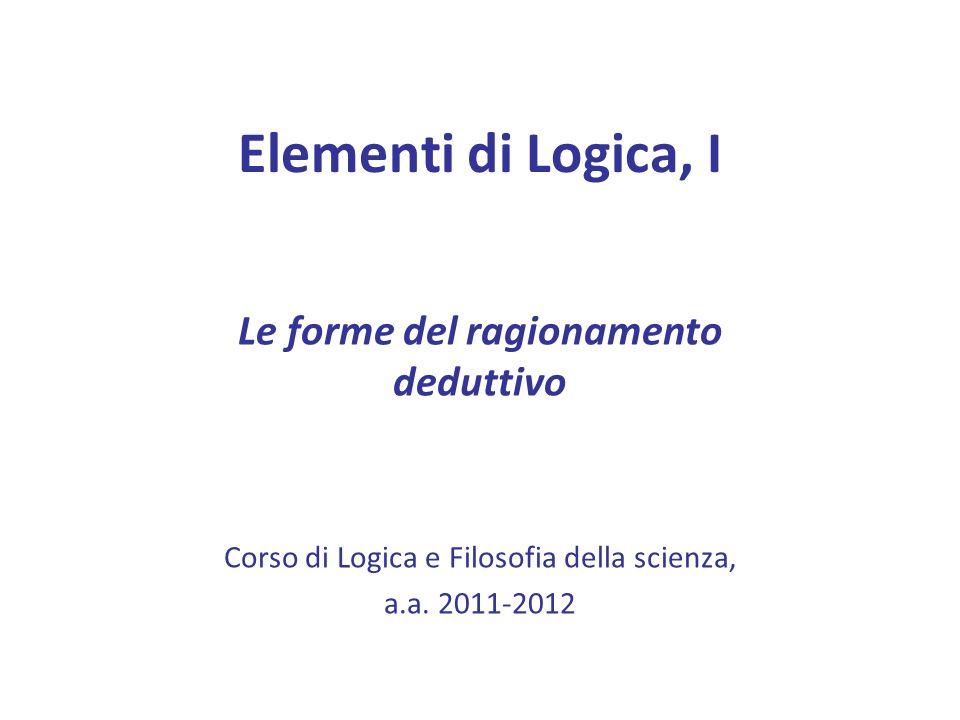 Elementi di Logica, I Le forme del ragionamento deduttivo Corso di Logica e Filosofia della scienza, a.a.