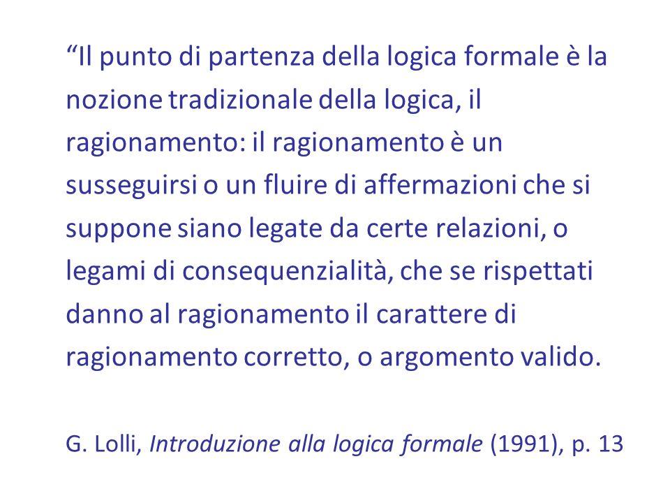 Il punto di partenza della logica formale è la nozione tradizionale della logica, il ragionamento: il ragionamento è un susseguirsi o un fluire di affermazioni che si suppone siano legate da certe relazioni, o legami di consequenzialità, che se rispettati danno al ragionamento il carattere di ragionamento corretto, o argomento valido.