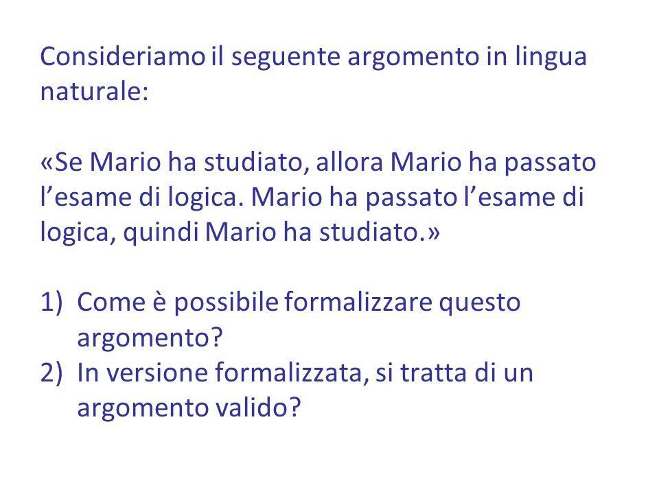 Consideriamo il seguente argomento in lingua naturale: «Se Mario ha studiato, allora Mario ha passato lesame di logica.