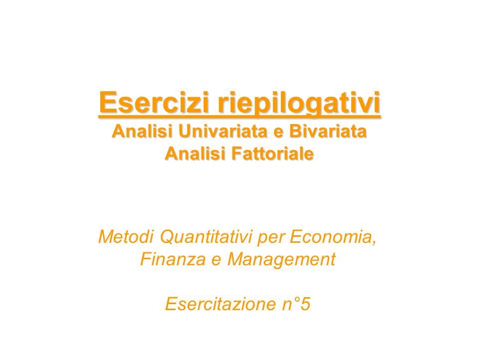 Esercizi riepilogativi Analisi Univariata e Bivariata Analisi Fattoriale Metodi Quantitativi per Economia, Finanza e Management Esercitazione n°5