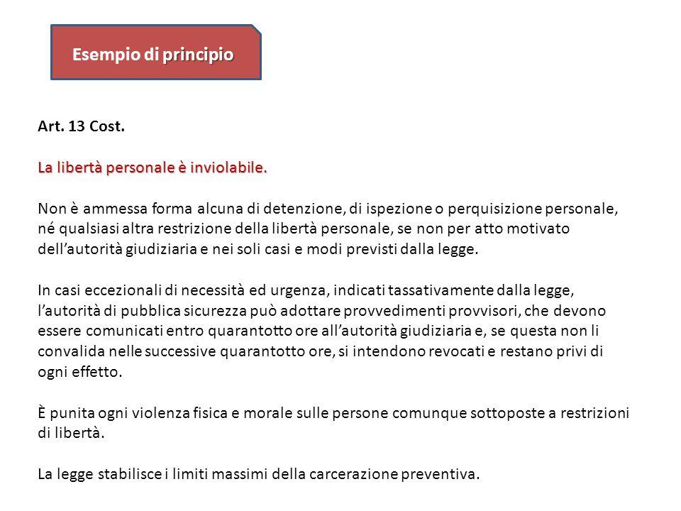 principio Esempio di principio Art. 13 Cost. La libertà personale è inviolabile. Non è ammessa forma alcuna di detenzione, di ispezione o perquisizion