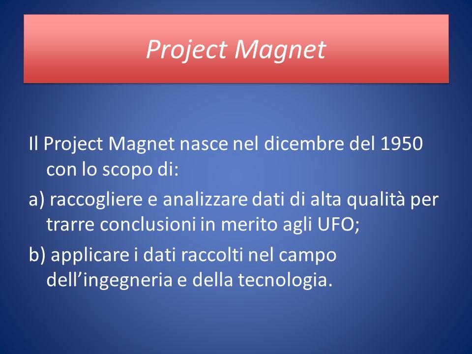 Project Magnet Il Project Magnet nasce nel dicembre del 1950 con lo scopo di: a) raccogliere e analizzare dati di alta qualità per trarre conclusioni in merito agli UFO; b) applicare i dati raccolti nel campo dellingegneria e della tecnologia.