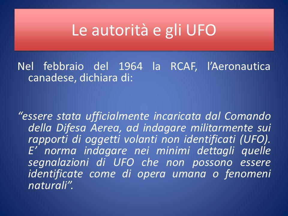 Le autorità e gli UFO Nel febbraio del 1964 la RCAF, lAeronautica canadese, dichiara di: essere stata ufficialmente incaricata dal Comando della Difesa Aerea, ad indagare militarmente sui rapporti di oggetti volanti non identificati (UFO).