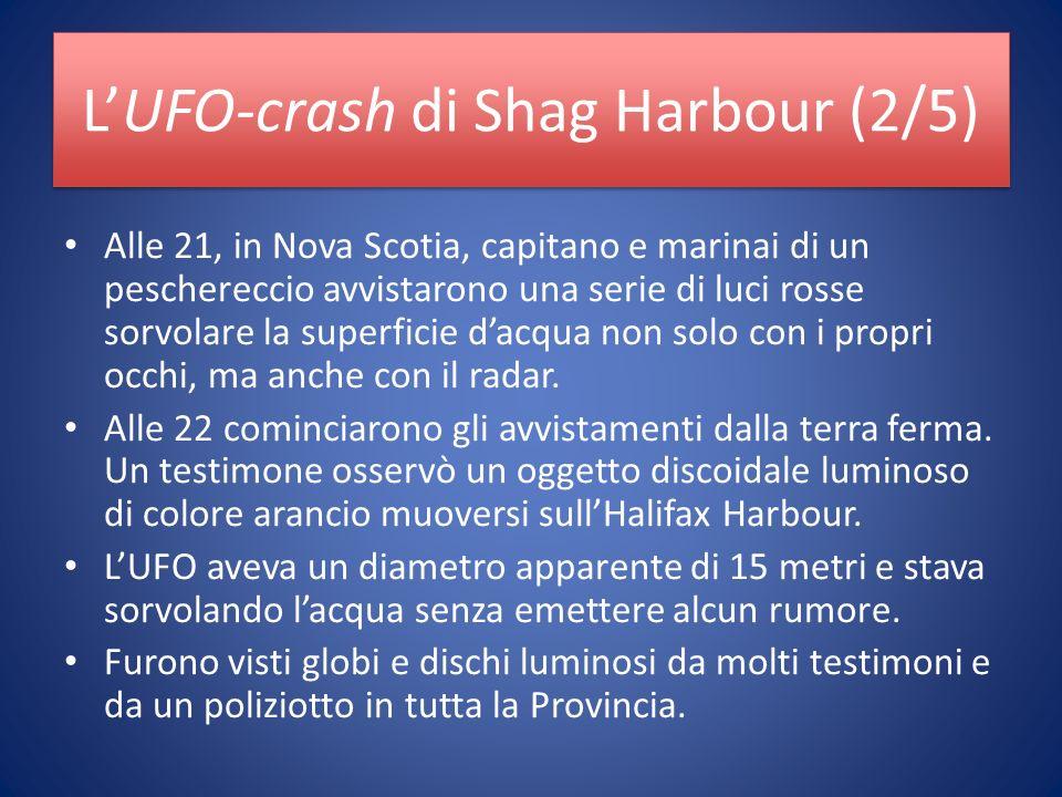 LUFO-crash di Shag Harbour (2/5) Alle 21, in Nova Scotia, capitano e marinai di un peschereccio avvistarono una serie di luci rosse sorvolare la superficie dacqua non solo con i propri occhi, ma anche con il radar.