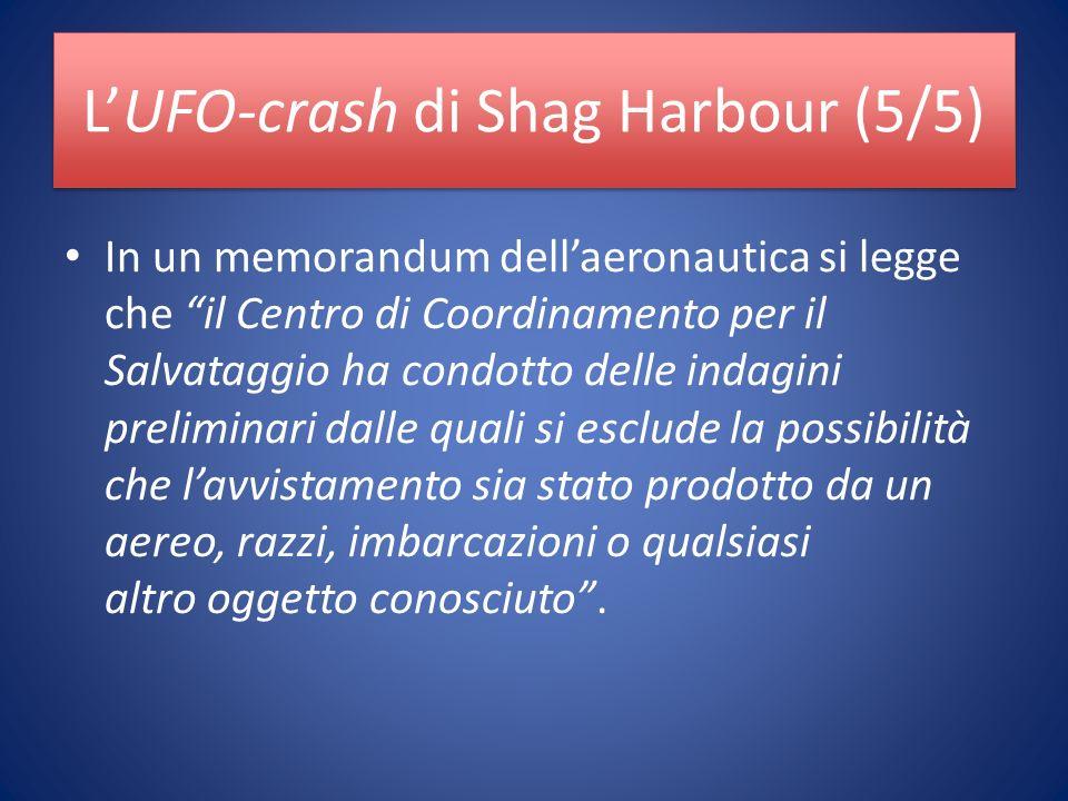 LUFO-crash di Shag Harbour (5/5) In un memorandum dellaeronautica si legge che il Centro di Coordinamento per il Salvataggio ha condotto delle indagini preliminari dalle quali si esclude la possibilità che lavvistamento sia stato prodotto da un aereo, razzi, imbarcazioni o qualsiasi altro oggetto conosciuto.