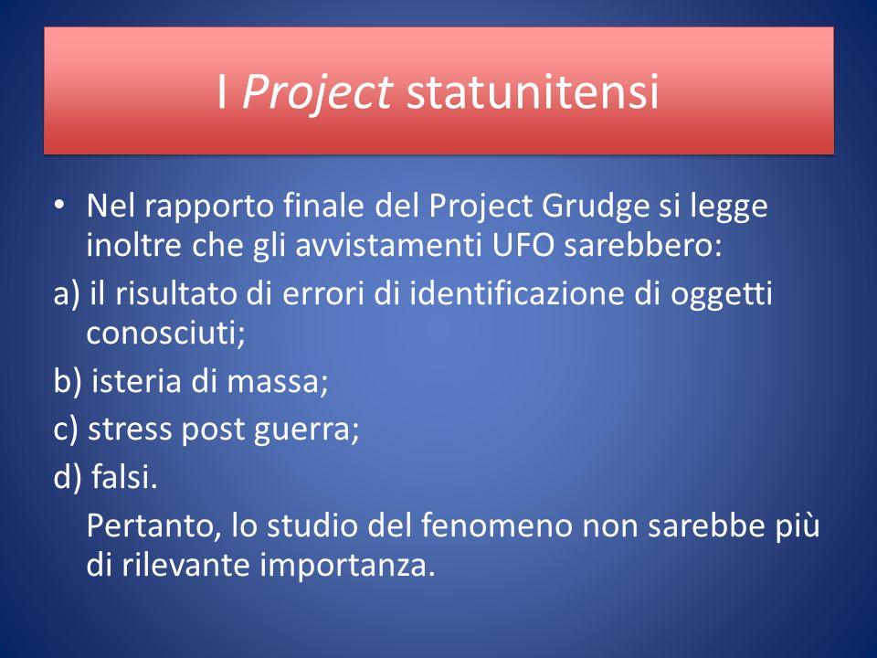 I Project statunitensi Nel rapporto finale del Project Grudge si legge inoltre che gli avvistamenti UFO sarebbero: a) il risultato di errori di identificazione di oggetti conosciuti; b) isteria di massa; c) stress post guerra; d) falsi.