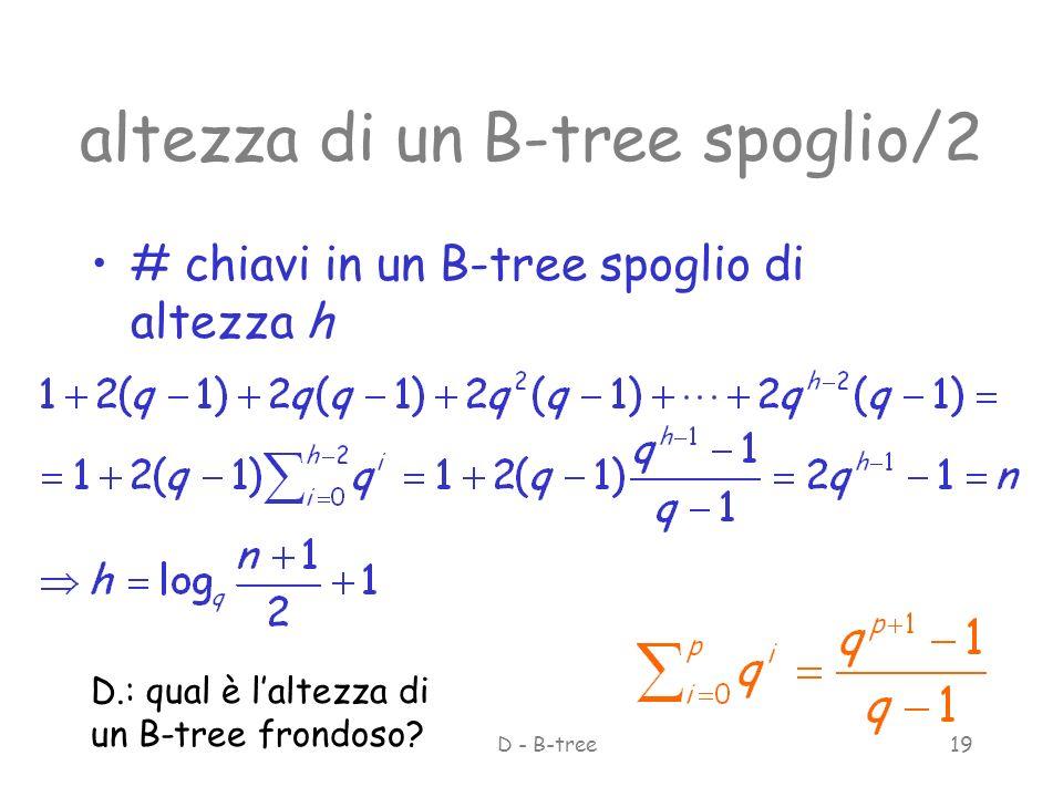 giugno 2002ASD - B-tree19 altezza di un B-tree spoglio/2 # chiavi in un B-tree spoglio di altezza h D.: qual è laltezza di un B-tree frondoso?