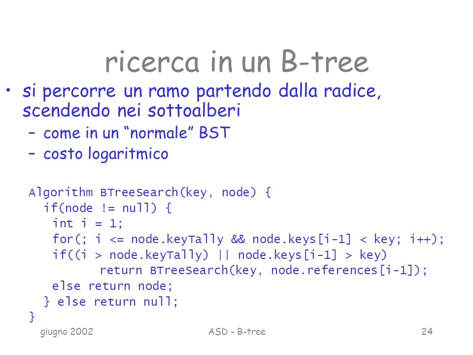giugno 2002ASD - B-tree24 ricerca in un B-tree si percorre un ramo partendo dalla radice, scendendo nei sottoalberi –come in un normale BST –costo logaritmico Algorithm BTreeSearch(key, node) { if(node != null) { int i = 1; for(; i <= node.keyTally && node.keys[i-1] < key; i++); if((i > node.keyTally) || node.keys[i-1] > key) return BTreeSearch(key, node.references[i-1]); else return node; } else return null; }