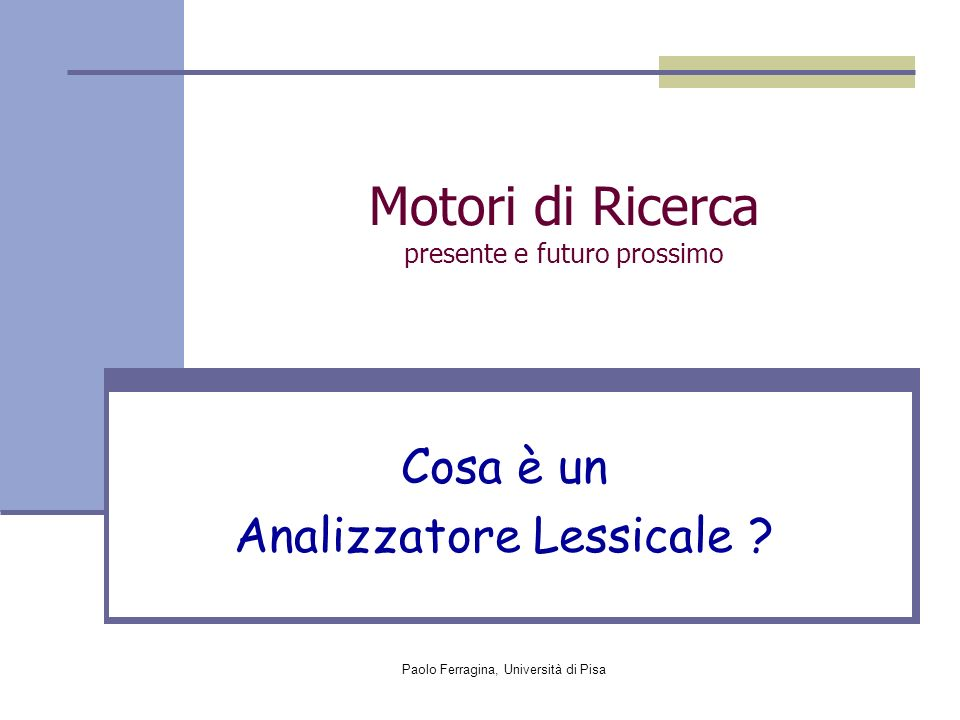 Paolo Ferragina, Università di Pisa Motori di Ricerca presente e futuro prossimo Cosa è un Analizzatore Lessicale ?