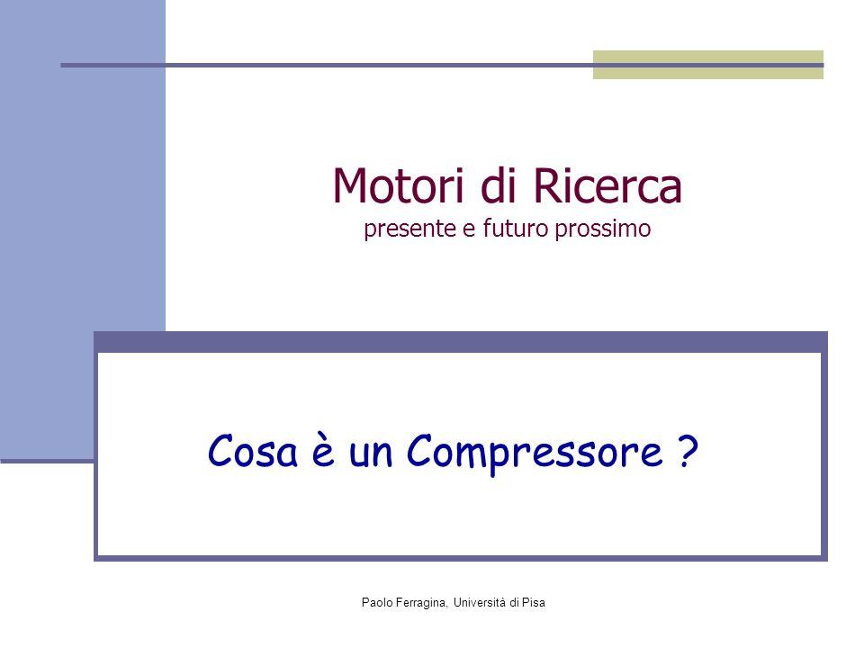 Paolo Ferragina, Università di Pisa Motori di Ricerca presente e futuro prossimo Cosa è un Compressore ?