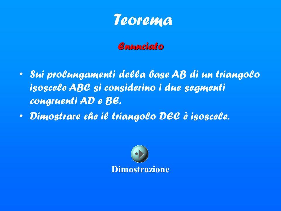 Teorema Enunciato Sui prolungamenti della base AB di un triangolo isoscele ABC si considerino i due segmenti congruenti AD e BE. Dimostrare che il tri
