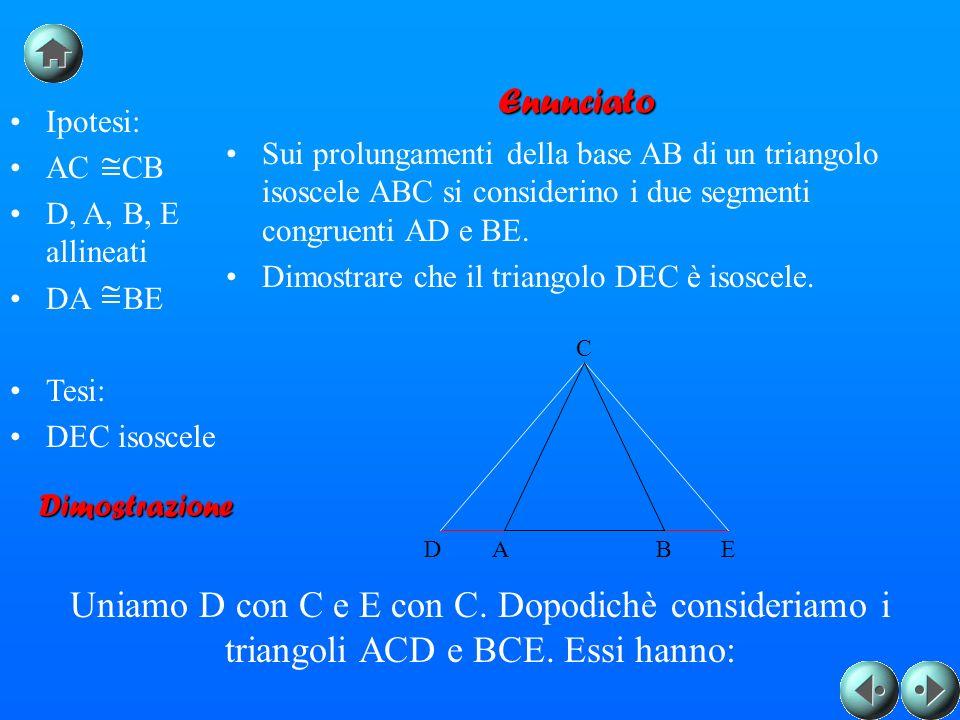 Ipotesi: AC CB D, A, B, E allineati DA BE Tesi: DEC isoscele Enunciato Sui prolungamenti della base AB di un triangolo isoscele ABC si considerino i d