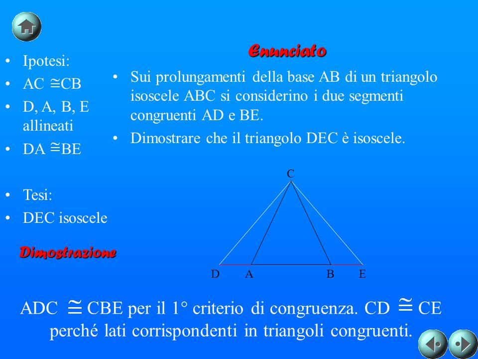 Ipotesi: AC CB D, A, B, E allineati DA BE Tesi: DEC isoscele Enunciato Sui prolungamenti della base AB di un triangolo isoscele ABC si considerino i due segmenti congruenti AD e BE.