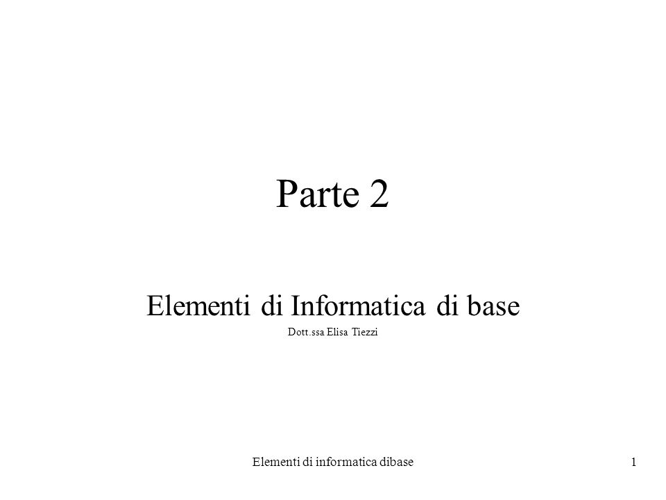 Elementi di informatica dibase1 Parte 2 Elementi di Informatica di base Dott.ssa Elisa Tiezzi