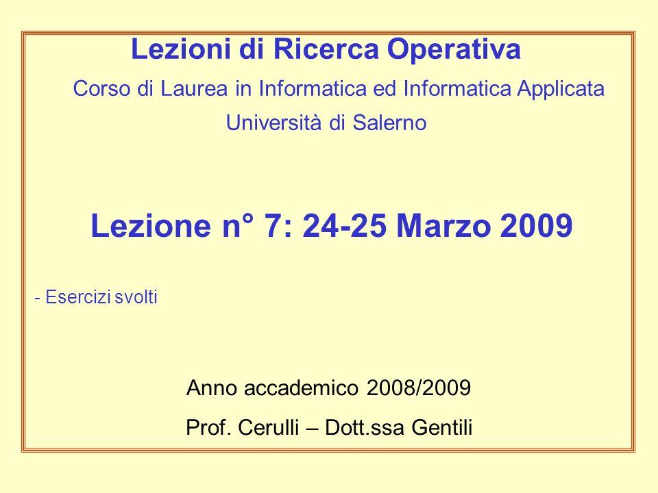 Lezione n° 7: 24-25 Marzo 2009 - Esercizi svolti Anno accademico 2008/2009 Prof. Cerulli – Dott.ssa Gentili Lezioni di Ricerca Operativa Corso di Laur