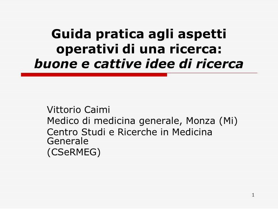 1 Guida pratica agli aspetti operativi di una ricerca: buone e cattive idee di ricerca Vittorio Caimi Medico di medicina generale, Monza (Mi) Centro S