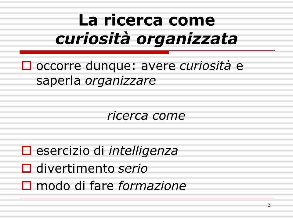 3 La ricerca come curiosità organizzata occorre dunque: avere curiosità e saperla organizzare ricerca come esercizio di intelligenza divertimento seri