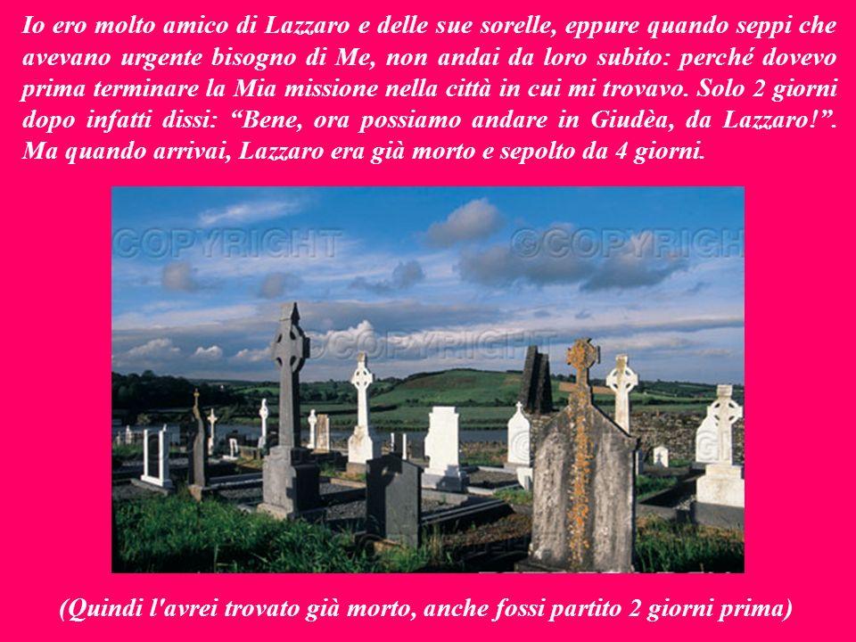 Io ero molto amico di Lazzaro e delle sue sorelle, eppure quando seppi che avevano urgente bisogno di Me, non andai da loro subito: perché dovevo prima terminare la Mia missione nella città in cui mi trovavo.