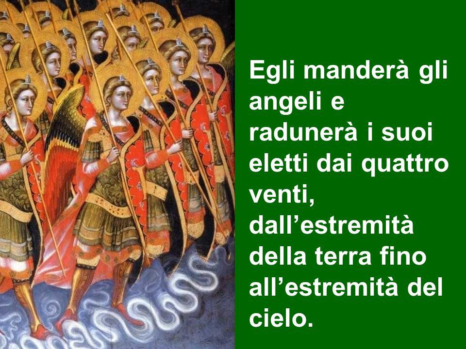 Egli manderà gli angeli e radunerà i suoi eletti dai quattro venti, dallestremità della terra fino allestremità del cielo.
