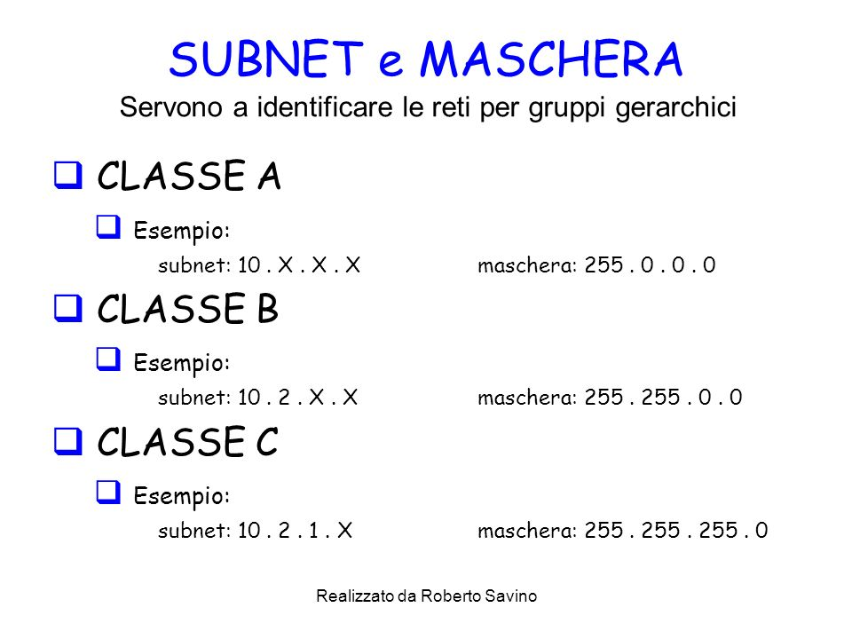 Realizzato da Roberto Savino SUBNET e MASCHERA CLASSE A Esempio: subnet: 10. X. X. X maschera: 255. 0. 0. 0 CLASSE B Esempio: subnet: 10. 2. X. X masc