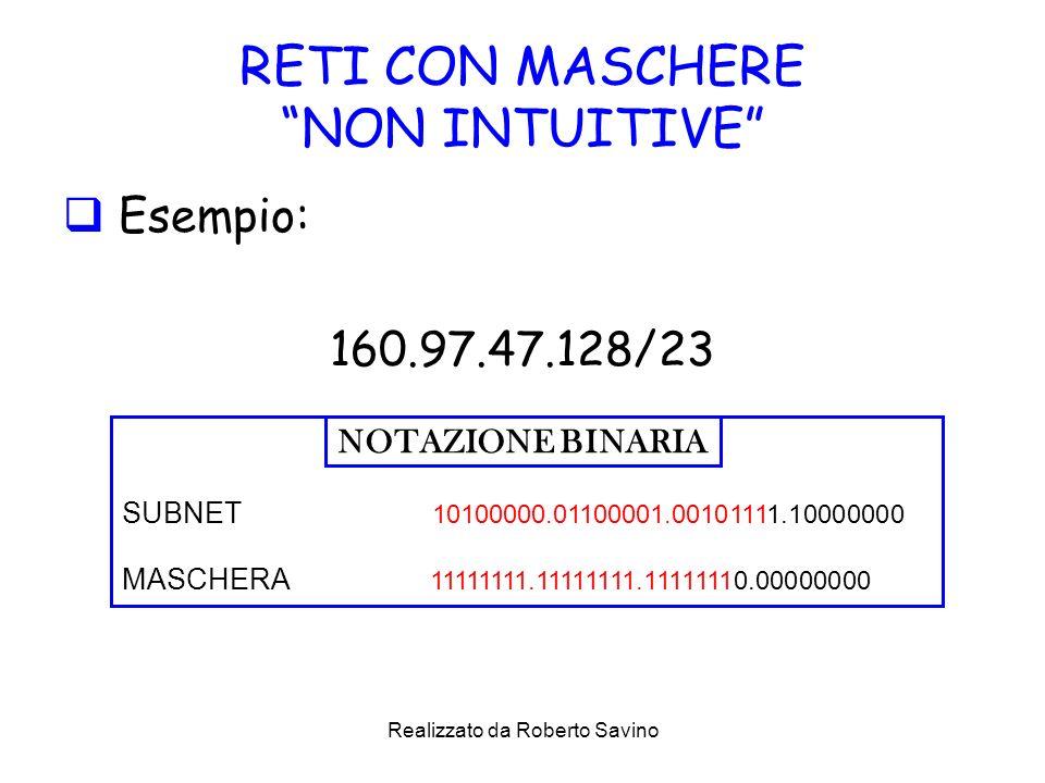 Realizzato da Roberto Savino RETI CON MASCHERE NON INTUITIVE Esempio: 160.97.47.128/23 SUBNET 10100000.01100001.00101111.10000000 MASCHERA 11111111.11111111.11111110.00000000 NOTAZIONE BINARIA