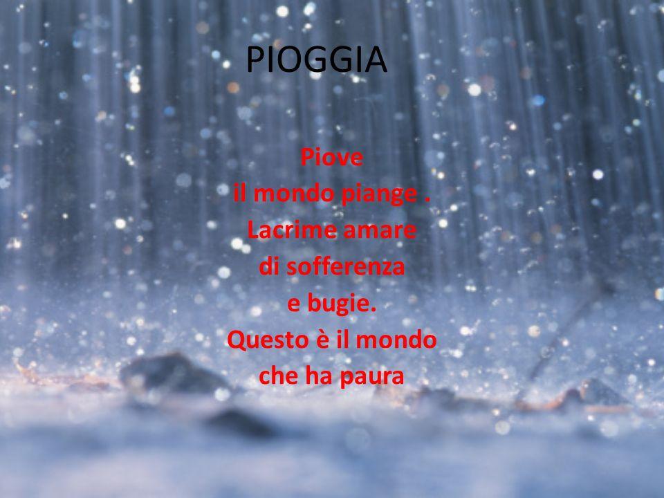 PIOGGIA Piove il mondo piange. Lacrime amare di sofferenza e bugie. Questo è il mondo che ha paura