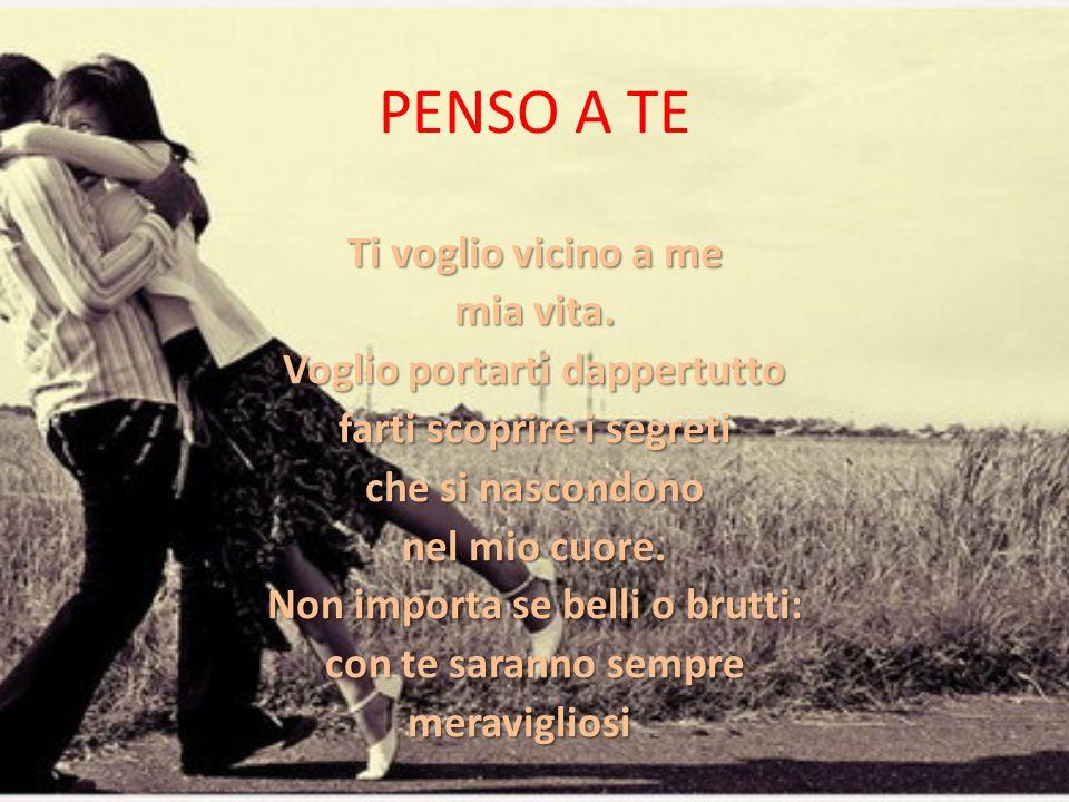 PENSO A TE Ti voglio vicino a me mia vita. Voglio portarti dappertutto farti scoprire i segreti che si nascondono nel mio cuore. Non importa se belli