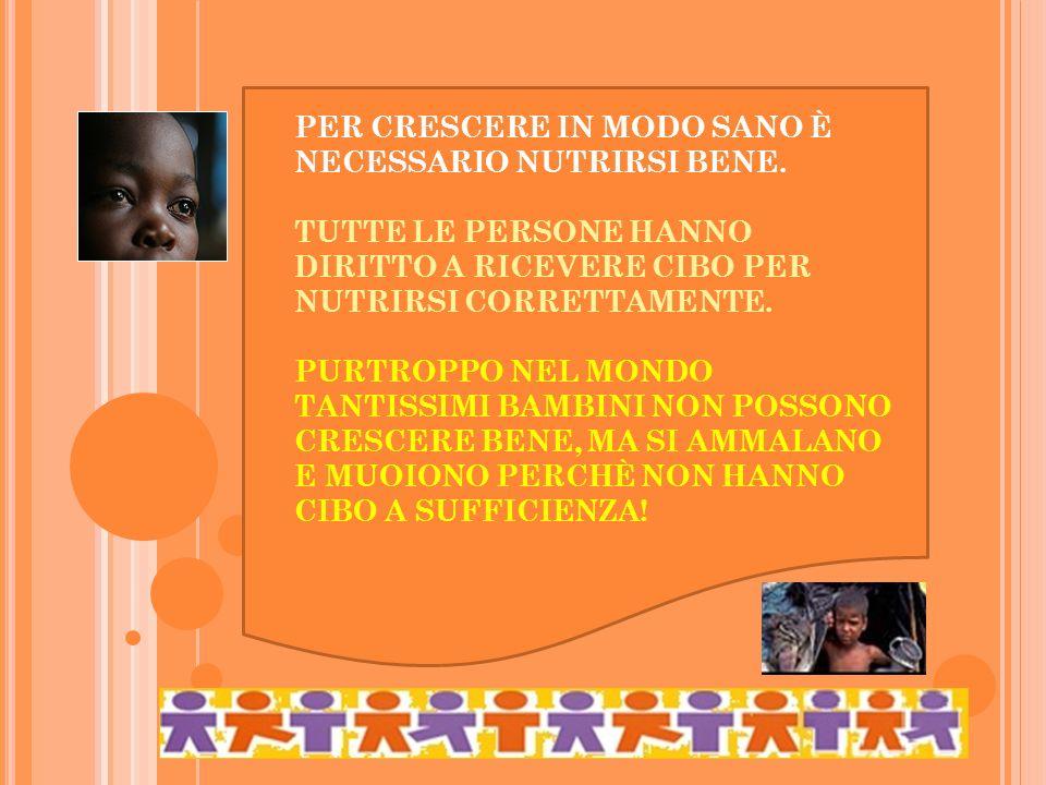 PER CRESCERE IN MODO SANO È NECESSARIO NUTRIRSI BENE. TUTTE LE PERSONE HANNO DIRITTO A RICEVERE CIBO PER NUTRIRSI CORRETTAMENTE. PURTROPPO NEL MONDO T