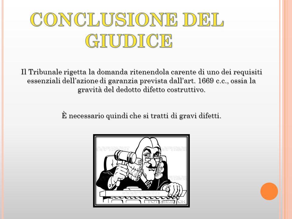 Il Tribunale rigetta la domanda ritenendola carente di uno dei requisiti essenziali dellazione di garanzia prevista dallart. 1669 c.c., ossia la gravi