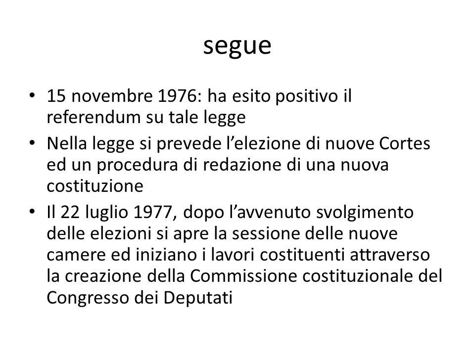 segue 15 novembre 1976: ha esito positivo il referendum su tale legge Nella legge si prevede lelezione di nuove Cortes ed un procedura di redazione di
