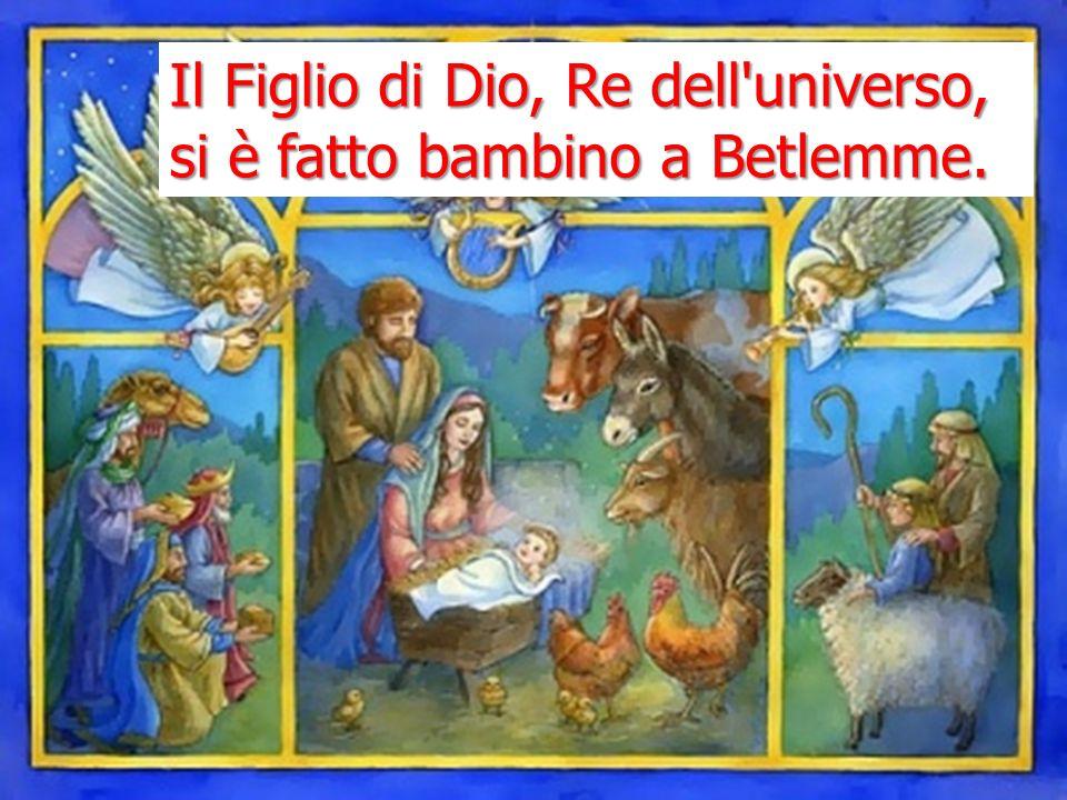 Il Figlio di Dio, Re dell universo, si è fatto bambino a Betlemme.