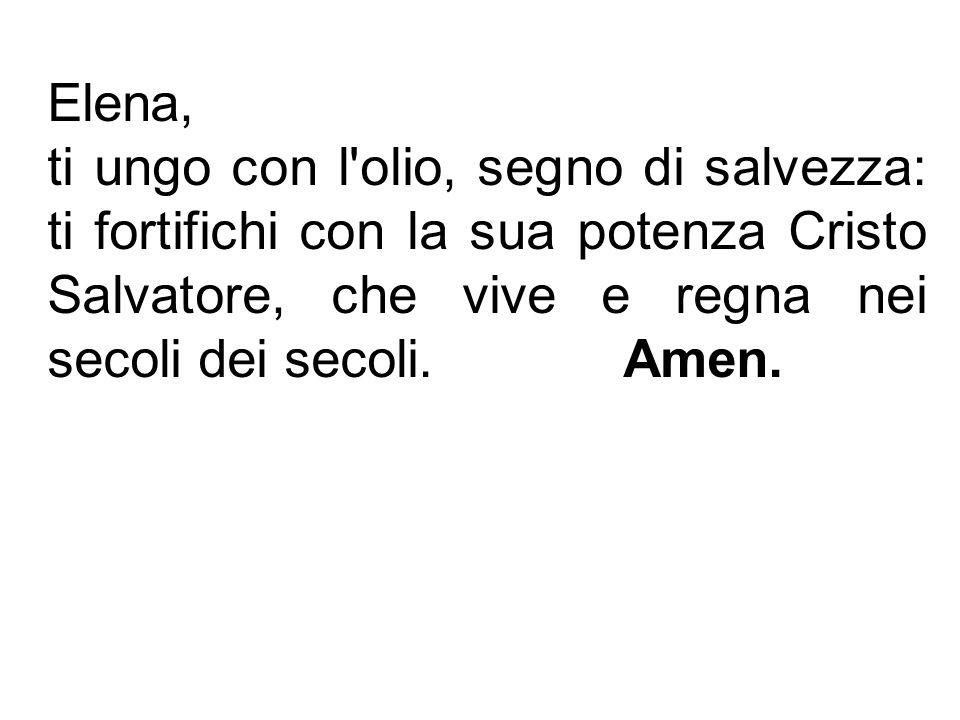 Elena, ti ungo con l olio, segno di salvezza: ti fortifichi con la sua potenza Cristo Salvatore, che vive e regna nei secoli dei secoli.Amen.