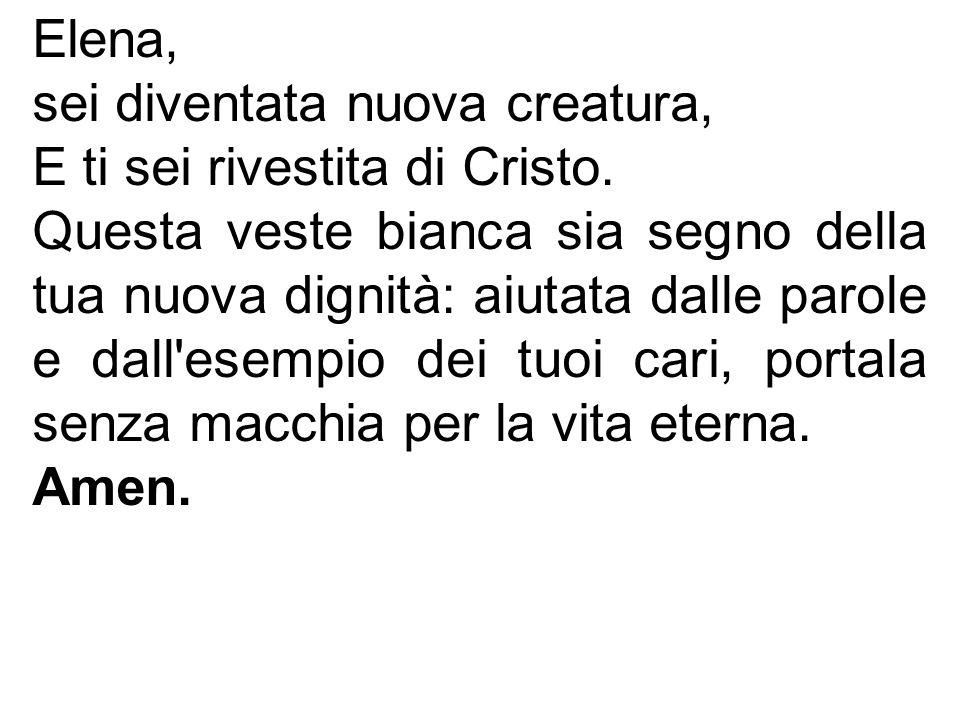 Elena, sei diventata nuova creatura, E ti sei rivestita di Cristo.