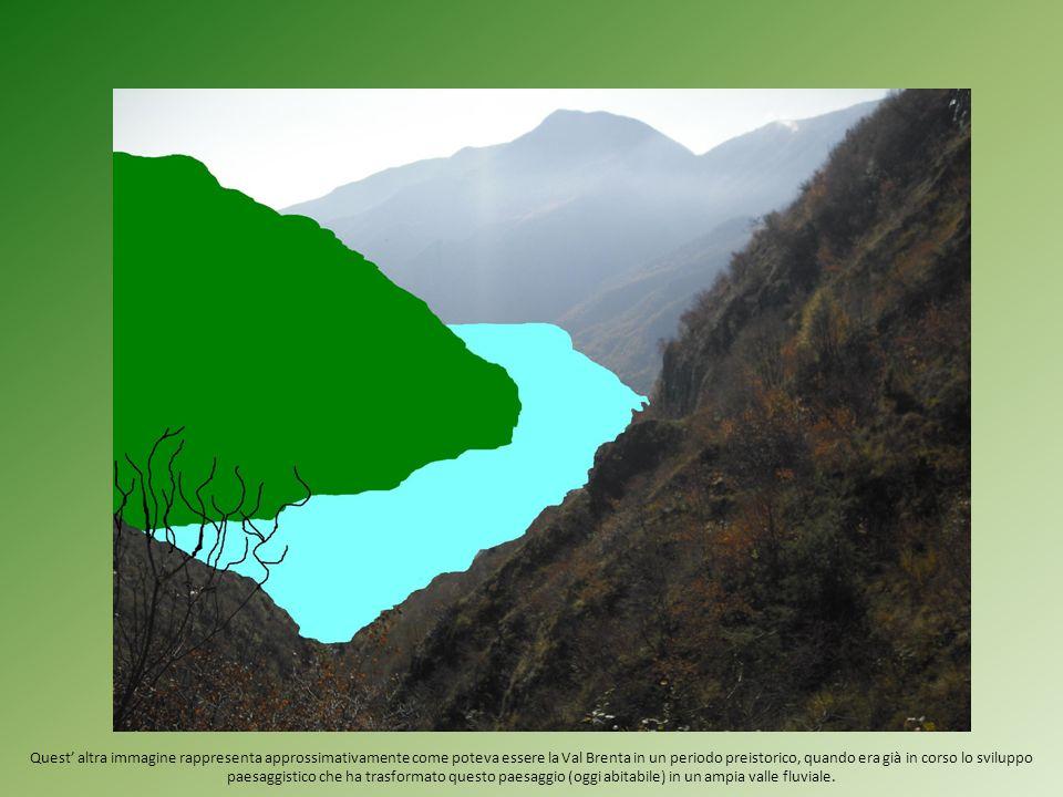 Quest altra immagine rappresenta approssimativamente come poteva essere la Val Brenta in un periodo preistorico, quando era già in corso lo sviluppo p
